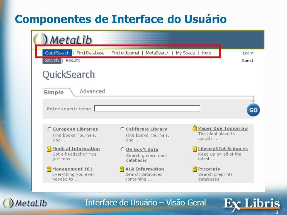 Interface de Usuário – Visão Geral 4 Interface de Usuário – QuickSearch /Busca Rápida QuickSearch : Busca Rápida habilita usuários para fazer pesquisas e obter resultado de um modo simples e direto Simples e avançada como a pesquisa do Google: Pesquisa em campos – título, autor, assunto, ano, ISSN, ISBN ou todos os campos Pesquisa utilizando operador booleano – and, or, without Conjuto pré-selecionado de fontes: definido pelo bibliotecário Área de assunto específico – Medical information Grupo de usuário específico – Estudates de Direito (1 ano) Curso Espécífico – Gestão do Conhecimento 101 Visualização de resultado: tabela, resumido e completo Tabela – autor, título, ano, fonte para cada registro Resumido – exibe registro no formato resumido (título, autor, ano) Completo – exibe registro no formato completo (todos os campos)