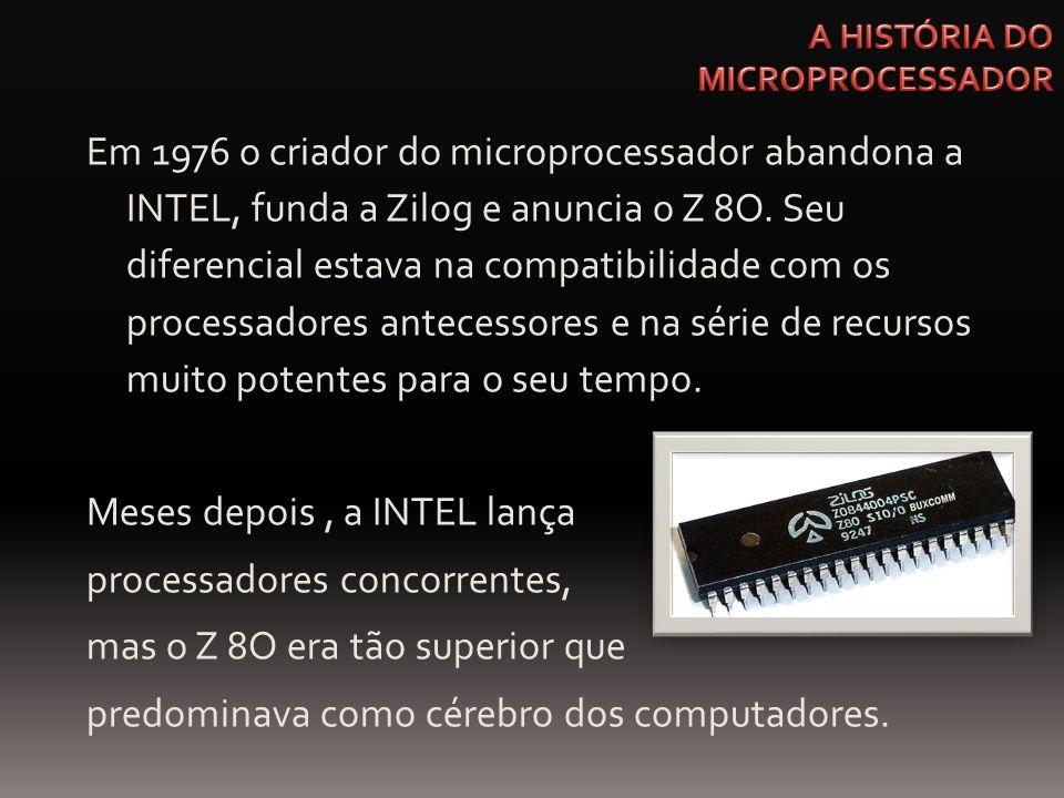 Em 1976 o criador do microprocessador abandona a INTEL, funda a Zilog e anuncia o Z 8O. Seu diferencial estava na compatibilidade com os processadores