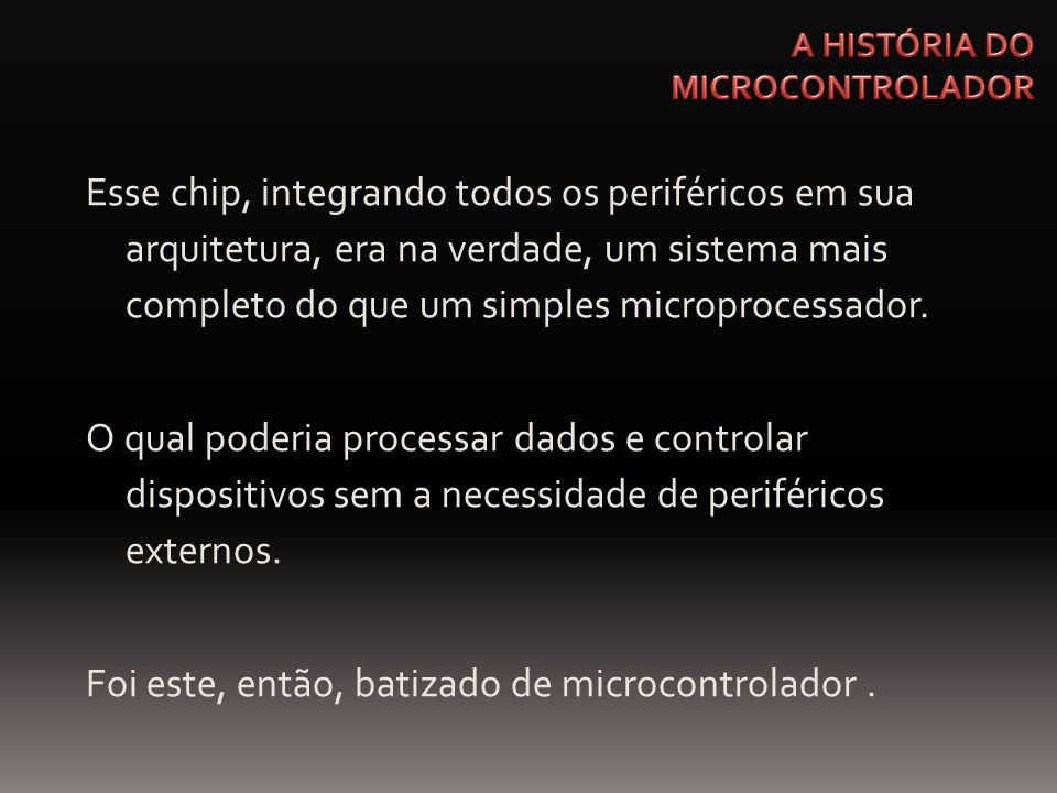 Esse chip, integrando todos os periféricos em sua arquitetura, era na verdade, um sistema mais completo do que um simples microprocessador. O qual pod