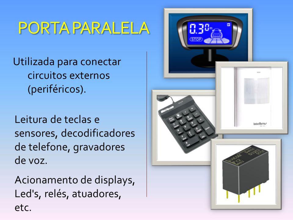 PORTA PARALELA Utilizada para conectar circuitos externos (periféricos). Leitura de teclas e sensores, decodificadores de telefone, gravadores de voz.