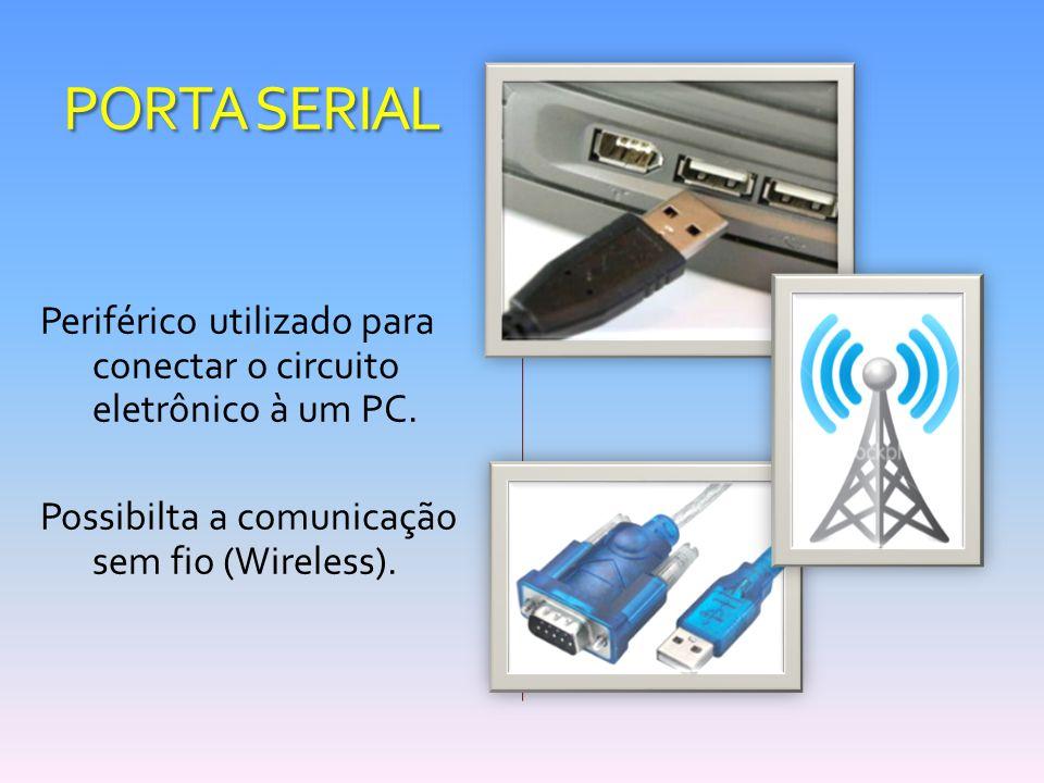 PORTA SERIAL Periférico utilizado para conectar o circuito eletrônico à um PC. Possibilta a comunicação sem fio (Wireless).
