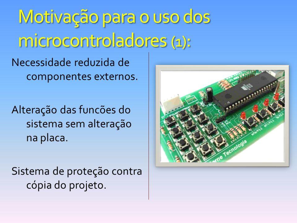 Motivação para o uso dos microcontroladores (1) : Necessidade reduzida de componentes externos. Alteração das funcões do sistema sem alteração na plac