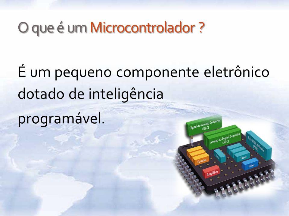 O que é um Microcontrolador ? É um pequeno componente eletrônico dotado de inteligência programável.