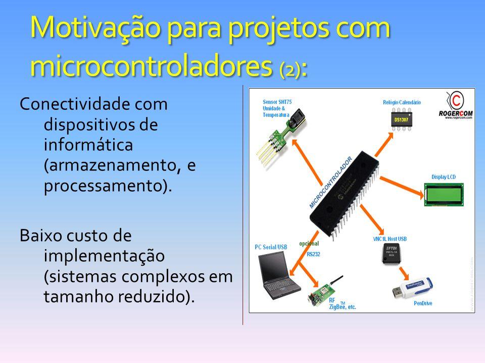 Motivação para projetos com microcontroladores (2) : Conectividade com dispositivos de informática (armazenamento, e processamento). Baixo custo de im