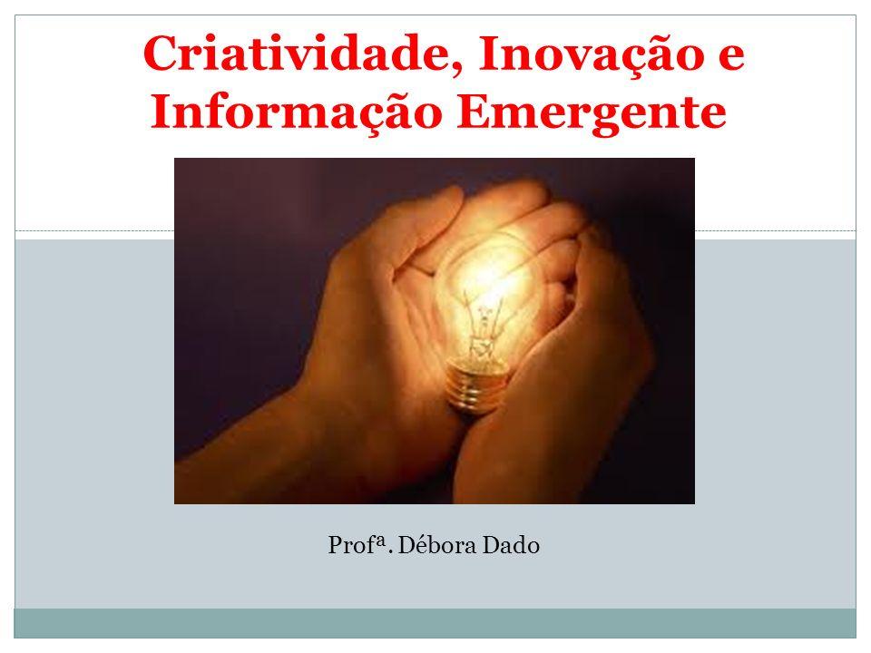 Criatividade, Inovação e Informação Emergente Profª. Débora Dado