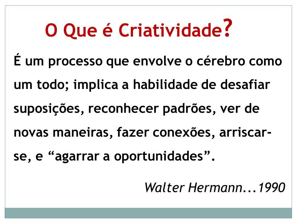 O Que é Criatividade ? É um processo que envolve o cérebro como um todo; implica a habilidade de desafiar suposições, reconhecer padrões, ver de novas