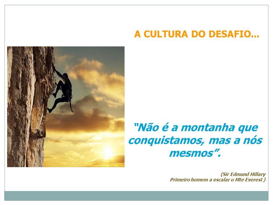 A CULTURA DO DESAFIO... Não é a montanha que conquistamos, mas a nós mesmos. (Sir Edmund Hillary Primeiro homem a escalar o Mte Everest )
