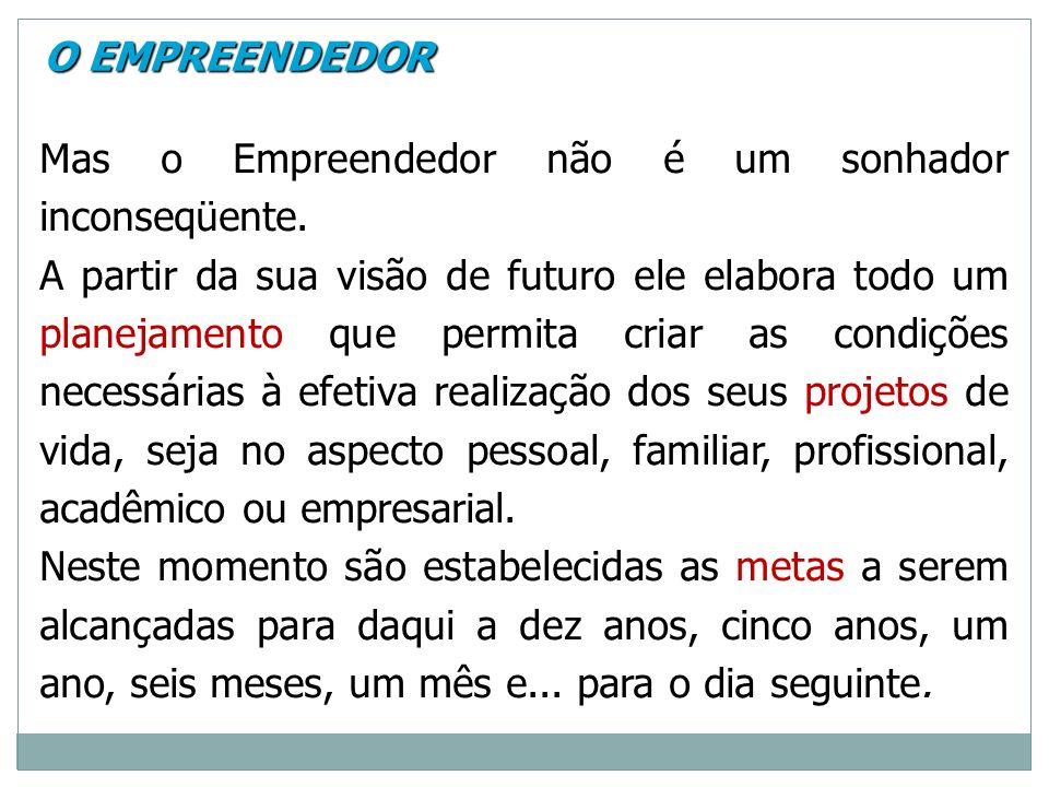 Mas o Empreendedor não é um sonhador inconseqüente. A partir da sua visão de futuro ele elabora todo um planejamento que permita criar as condições ne