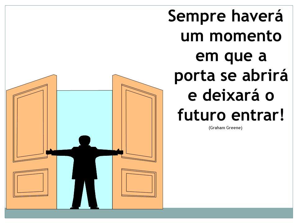 Sempre haverá um momento em que a porta se abrirá e deixará o futuro entrar! (Graham Greene)