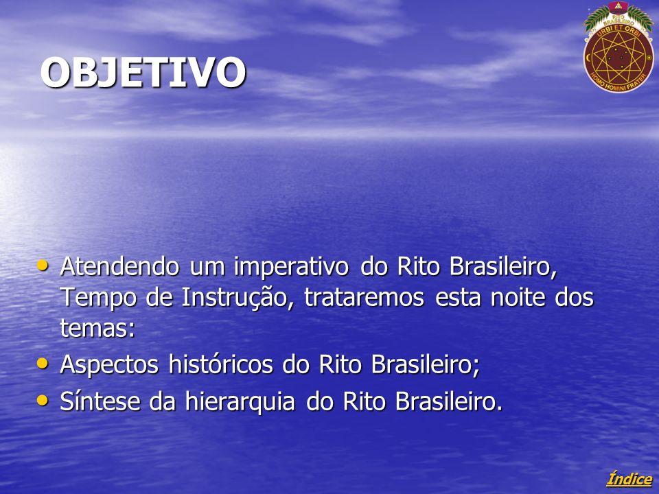 Índice OBJETIVO Atendendo um imperativo do Rito Brasileiro, Tempo de Instrução, trataremos esta noite dos temas: Atendendo um imperativo do Rito Brasileiro, Tempo de Instrução, trataremos esta noite dos temas: Aspectos históricos do Rito Brasileiro; Aspectos históricos do Rito Brasileiro; Síntese da hierarquia do Rito Brasileiro.