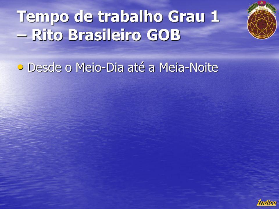 Índice Tempo de trabalho Grau 1 – Rito Brasileiro GOB Desde o Meio-Dia até a Meia-Noite Desde o Meio-Dia até a Meia-Noite