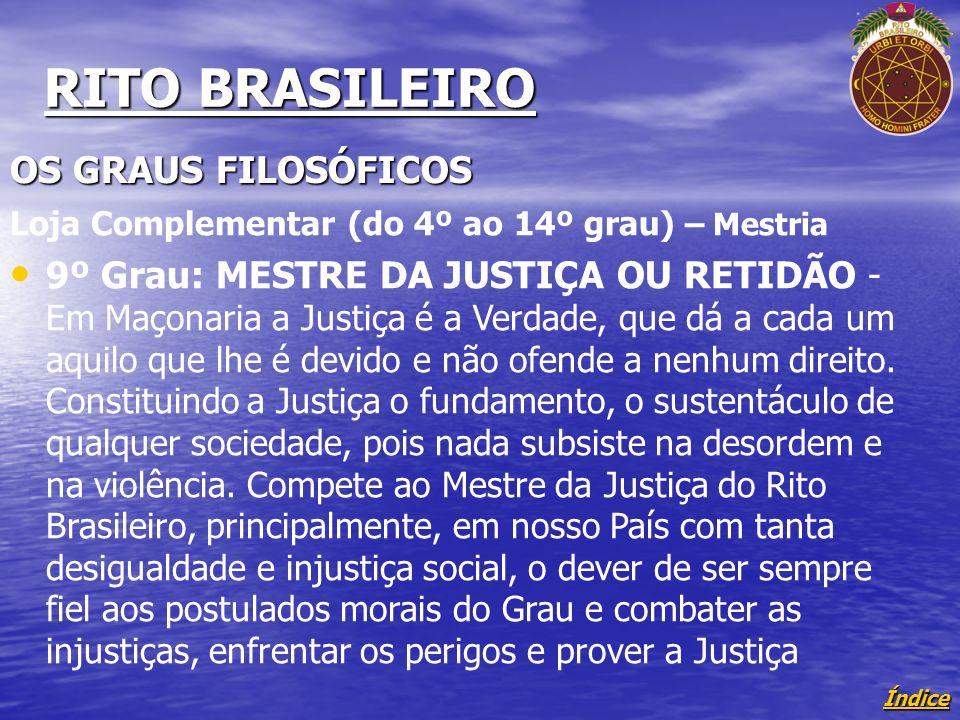 Índice RITO BRASILEIRO OS GRAUS FILOSÓFICOS Loja Complementar (do 4º ao 14º grau) – Mestria 9º Grau: MESTRE DA JUSTIÇA OU RETIDÃO - Em Maçonaria a Justiça é a Verdade, que dá a cada um aquilo que lhe é devido e não ofende a nenhum direito.