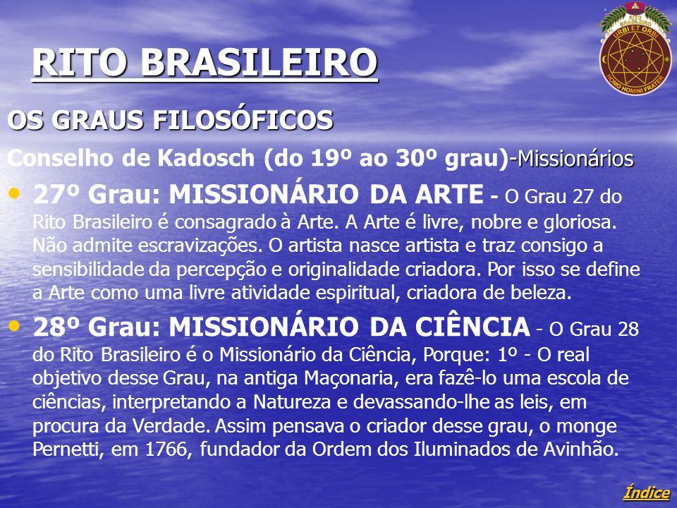 Índice RITO BRASILEIRO OS GRAUS FILOSÓFICOS - Missionários Conselho de Kadosch (do 19º ao 30º grau)- Missionários 27º Grau: MISSIONÁRIO DA ARTE - O Grau 27 do Rito Brasileiro é consagrado à Arte.