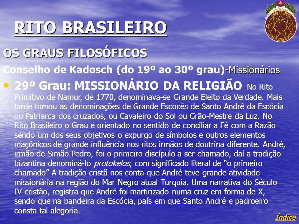 Índice RITO BRASILEIRO OS GRAUS FILOSÓFICOS - Missionários Conselho de Kadosch (do 19º ao 30º grau)- Missionários 29º Grau: MISSIONÁRIO DA RELIGIÃO - No Rito Primitivo de Namur, de 1770, denominava-se Grande Eleito da Verdade.