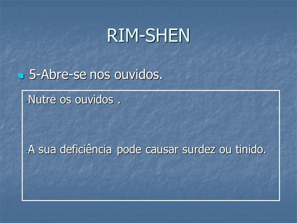 RIM-SHEN 5-Abre-se nos ouvidos. 5-Abre-se nos ouvidos. - Nutre os ouvidos. - A sua deficiência pode causar surdez ou tinido.