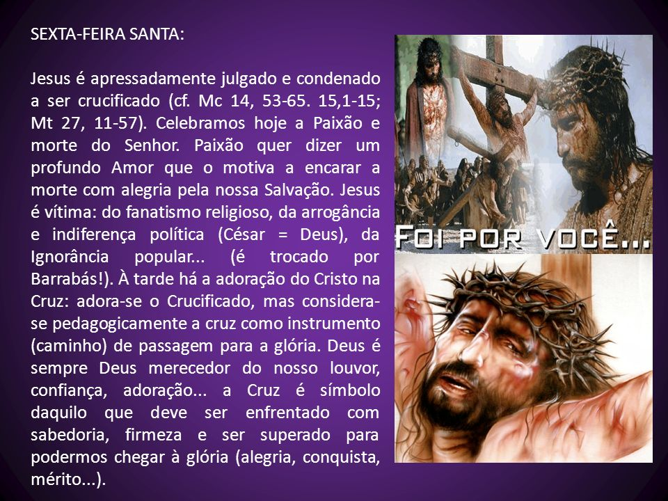 SEXTA-FEIRA SANTA: Jesus é apressadamente julgado e condenado a ser crucificado (cf. Mc 14, 53-65. 15,1-15; Mt 27, 11-57). Celebramos hoje a Paixão e