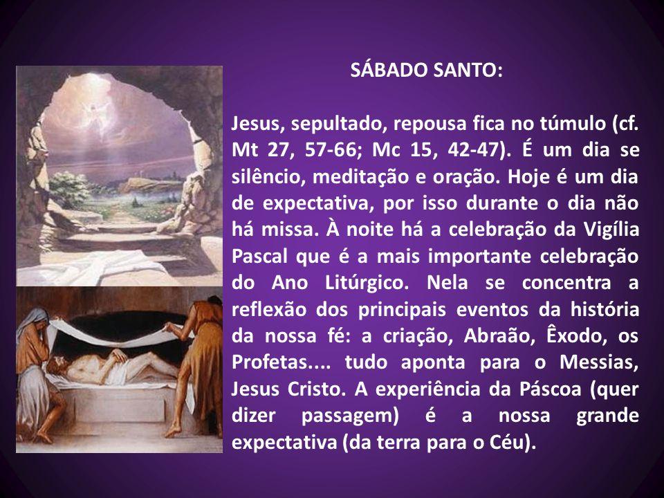SÁBADO SANTO: Jesus, sepultado, repousa fica no túmulo (cf. Mt 27, 57-66; Mc 15, 42-47). É um dia se silêncio, meditação e oração. Hoje é um dia de ex
