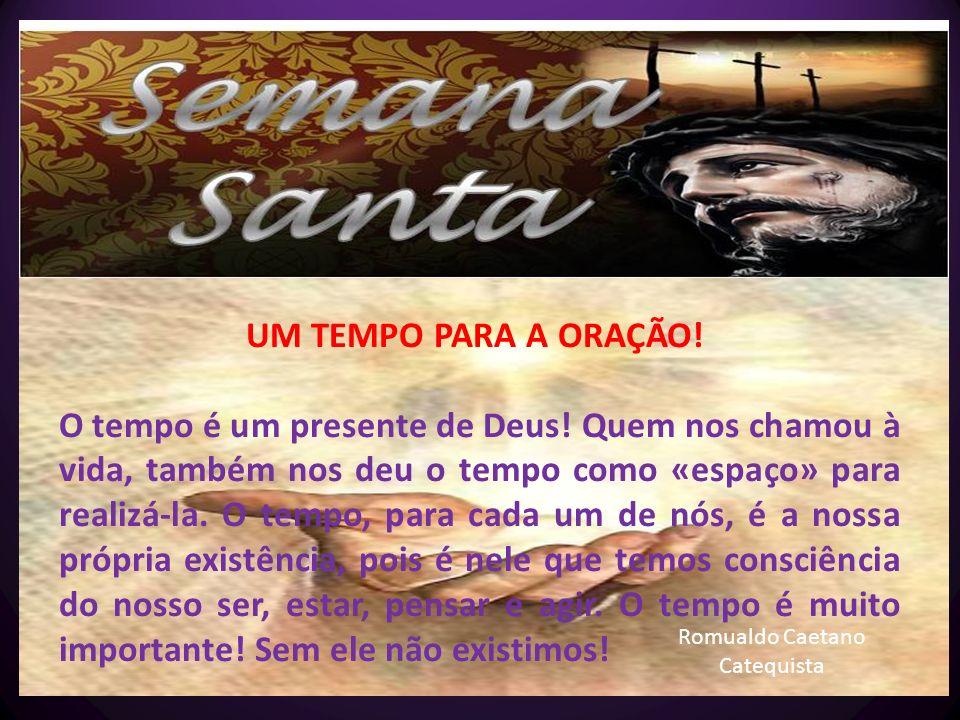 Romualdo Caetano Catequista UM TEMPO PARA A ORAÇÃO! O tempo é um presente de Deus! Quem nos chamou à vida, também nos deu o tempo como «espaço» para r