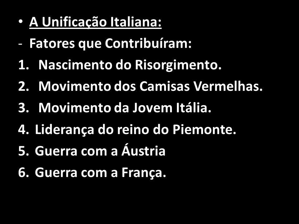 A Unificação Italiana: -Fatores que Contribuíram: 1. Nascimento do Risorgimento. 2. Movimento dos Camisas Vermelhas. 3. Movimento da Jovem Itália. 4.L