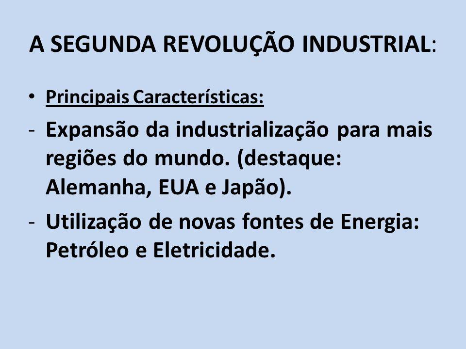 A SEGUNDA REVOLUÇÃO INDUSTRIAL: Principais Características: -Expansão da industrialização para mais regiões do mundo. (destaque: Alemanha, EUA e Japão