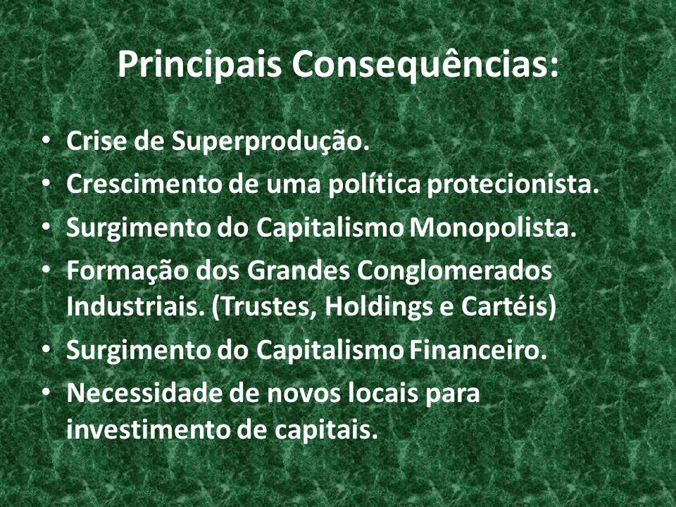 Principais Consequências: Crise de Superprodução. Crescimento de uma política protecionista. Surgimento do Capitalismo Monopolista. Formação dos Grand