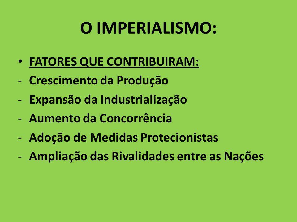 O IMPERIALISMO: FATORES QUE CONTRIBUIRAM: -Crescimento da Produção -Expansão da Industrialização -Aumento da Concorrência -Adoção de Medidas Protecion
