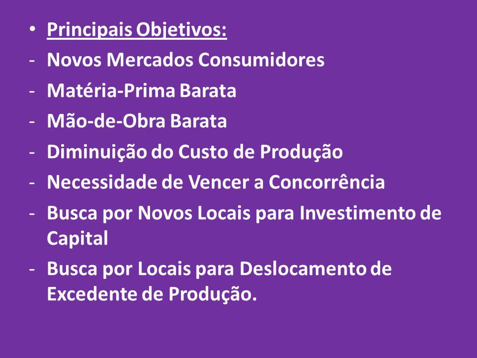 Principais Objetivos: -Novos Mercados Consumidores -Matéria-Prima Barata -Mão-de-Obra Barata -Diminuição do Custo de Produção -Necessidade de Vencer a