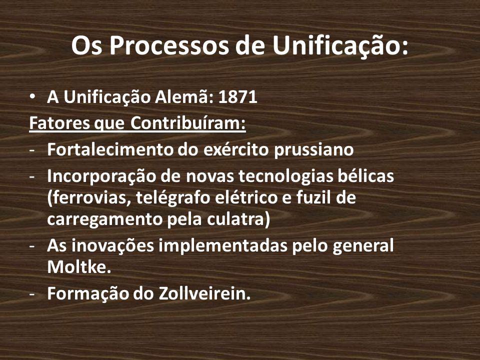 Os Processos de Unificação: A Unificação Alemã: 1871 Fatores que Contribuíram: -Fortalecimento do exército prussiano -Incorporação de novas tecnologia