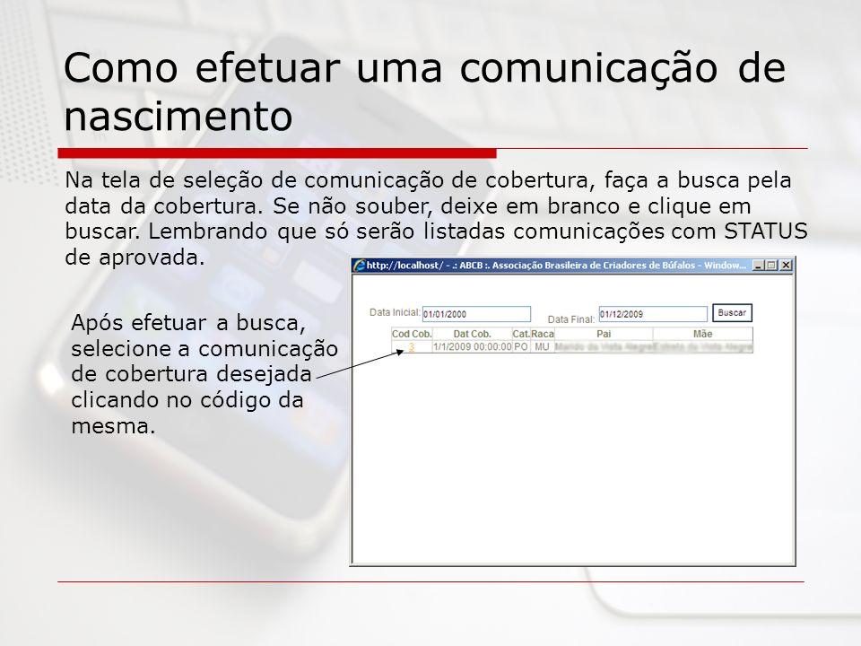 Como efetuar uma comunicação de nascimento Na tela de seleção de comunicação de cobertura, faça a busca pela data da cobertura. Se não souber, deixe e