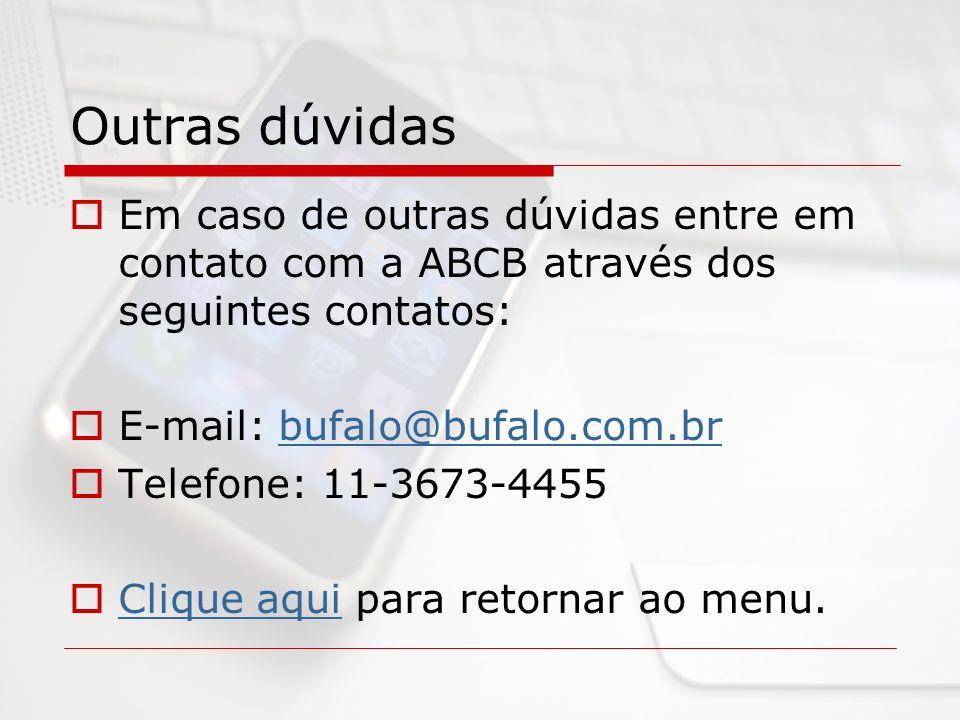 Outras dúvidas Em caso de outras dúvidas entre em contato com a ABCB através dos seguintes contatos: E-mail: bufalo@bufalo.com.brbufalo@bufalo.com.br Telefone: 11-3673-4455 Clique aqui para retornar ao menu.