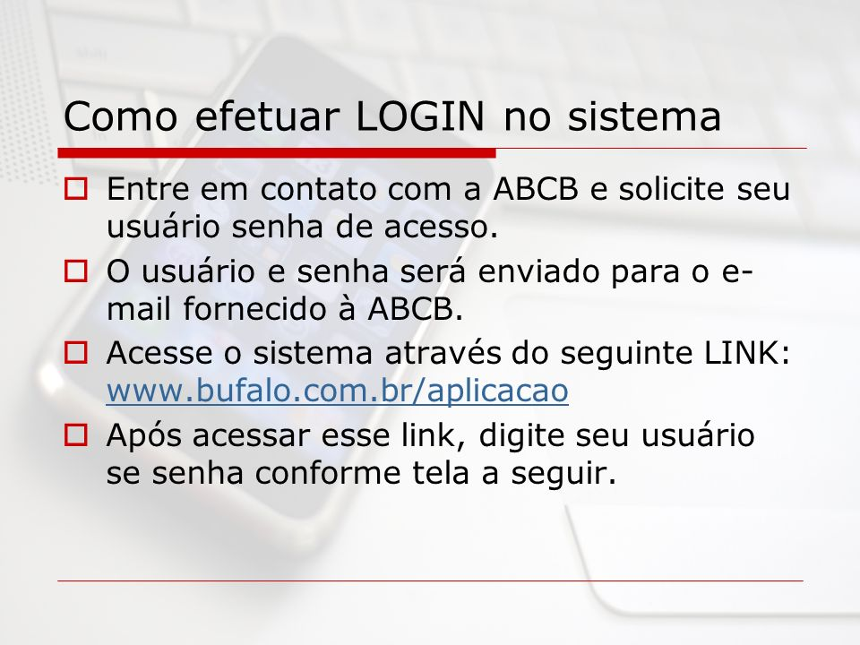 Como efetuar LOGIN no sistema Entre em contato com a ABCB e solicite seu usuário senha de acesso. O usuário e senha será enviado para o e- mail fornec
