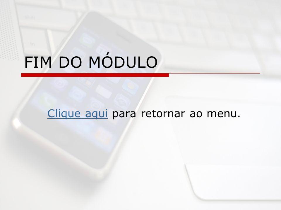 FIM DO MÓDULO Clique aquiClique aqui para retornar ao menu.