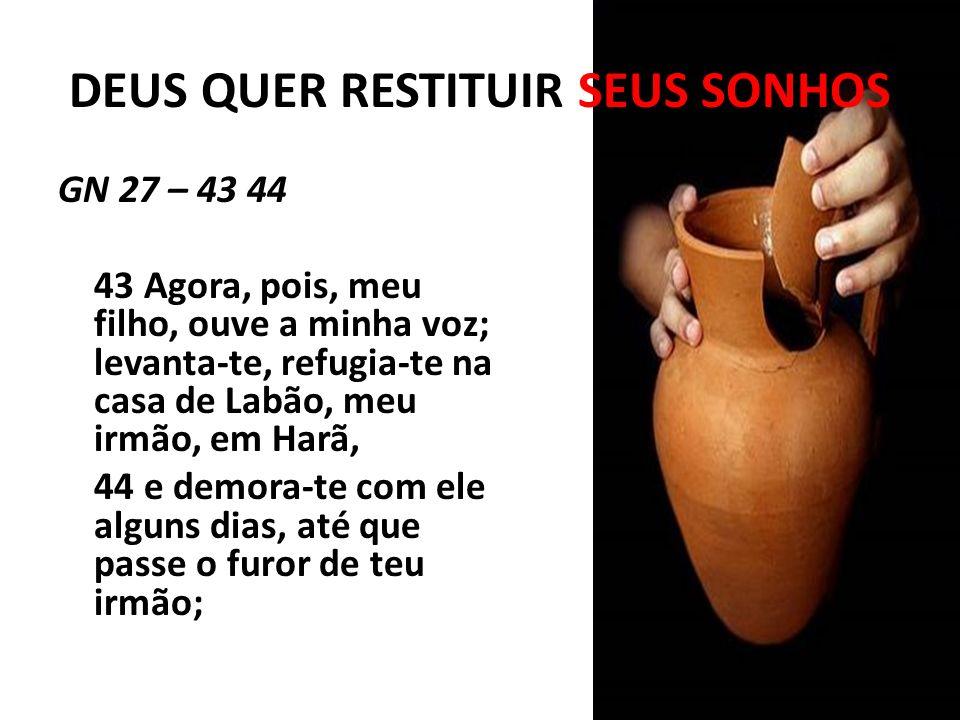 DEUS QUER RESTITUIR SEUS SONHOS GN 27 – 43 44 43 Agora, pois, meu filho, ouve a minha voz; levanta-te, refugia-te na casa de Labão, meu irmão, em Harã