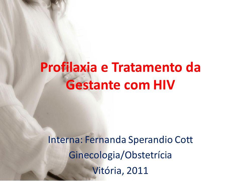 Profilaxia e Tratamento da Gestante com HIV Interna: Fernanda Sperandio Cott Ginecologia/Obstetrícia Vitória, 2011