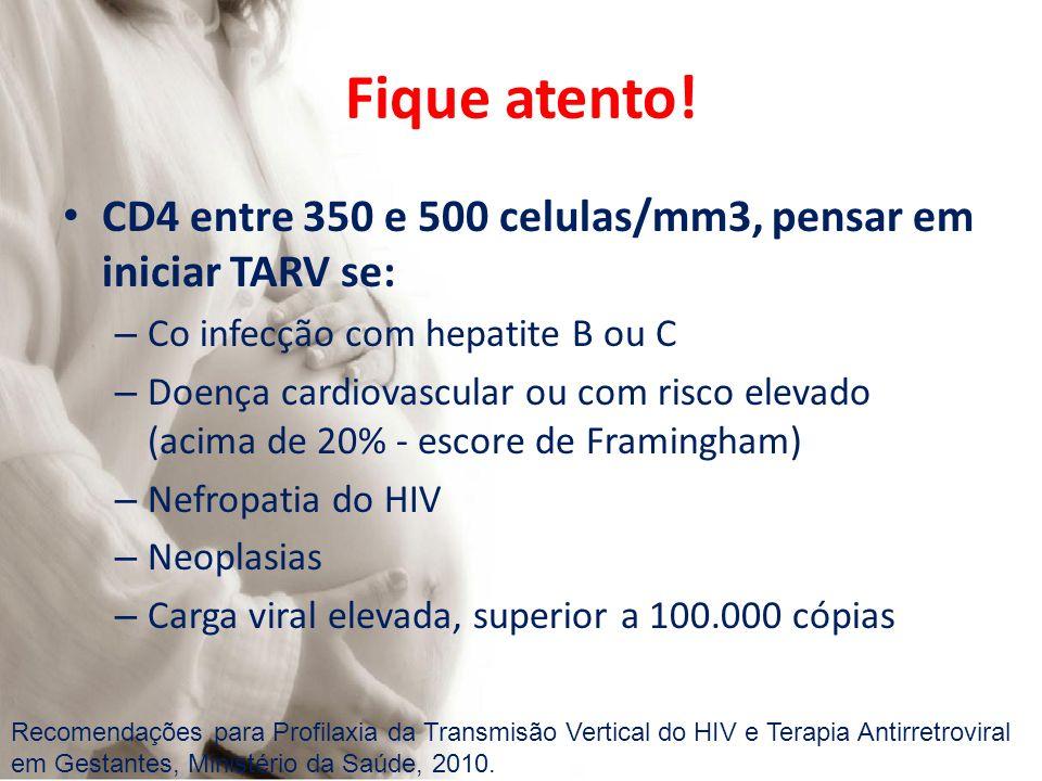 Fique atento! CD4 entre 350 e 500 celulas/mm3, pensar em iniciar TARV se: – Co infecção com hepatite B ou C – Doença cardiovascular ou com risco eleva