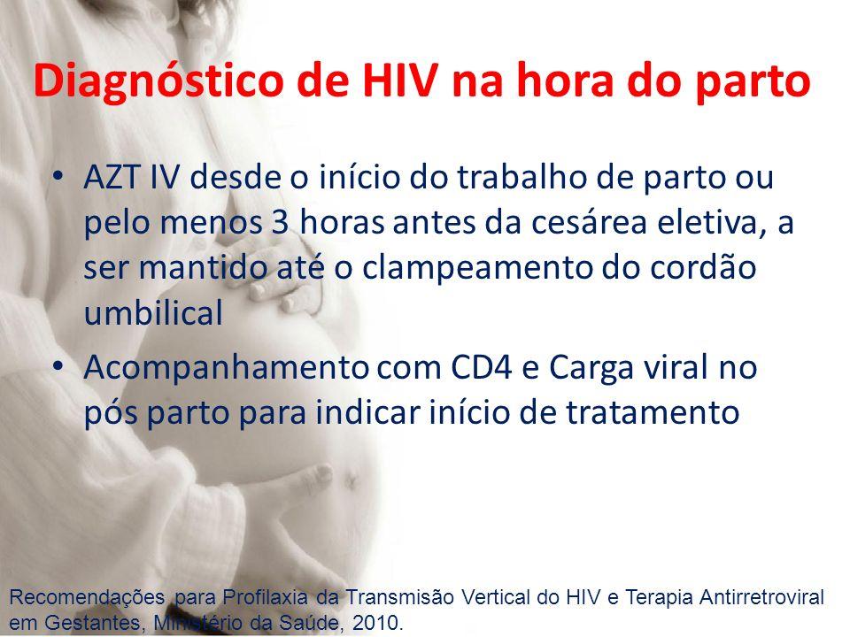AZT IV desde o início do trabalho de parto ou pelo menos 3 horas antes da cesárea eletiva, a ser mantido até o clampeamento do cordão umbilical Acompanhamento com CD4 e Carga viral no pós parto para indicar início de tratamento Recomendações para Profilaxia da Transmisão Vertical do HIV e Terapia Antirretroviral em Gestantes, Ministério da Saúde, 2010.
