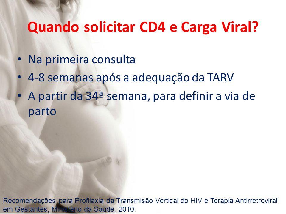 Quando solicitar CD4 e Carga Viral? Na primeira consulta 4-8 semanas após a adequação da TARV A partir da 34ª semana, para definir a via de parto Reco