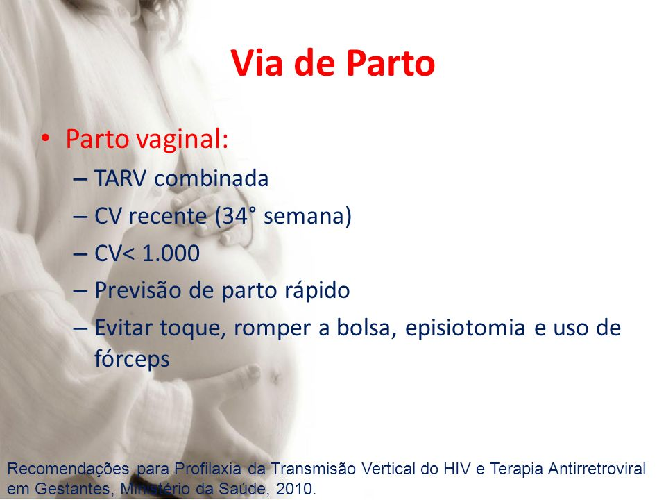 Via de Parto Parto vaginal: – TARV combinada – CV recente (34° semana) – CV< 1.000 – Previsão de parto rápido – Evitar toque, romper a bolsa, episioto
