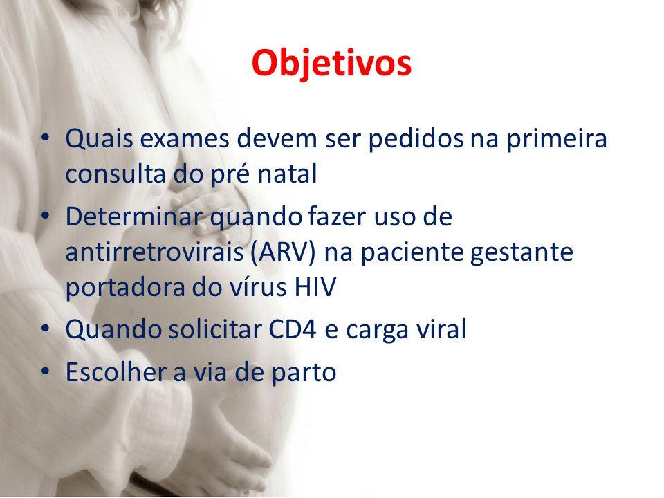 Objetivos Quais exames devem ser pedidos na primeira consulta do pré natal Determinar quando fazer uso de antirretrovirais (ARV) na paciente gestante portadora do vírus HIV Quando solicitar CD4 e carga viral Escolher a via de parto