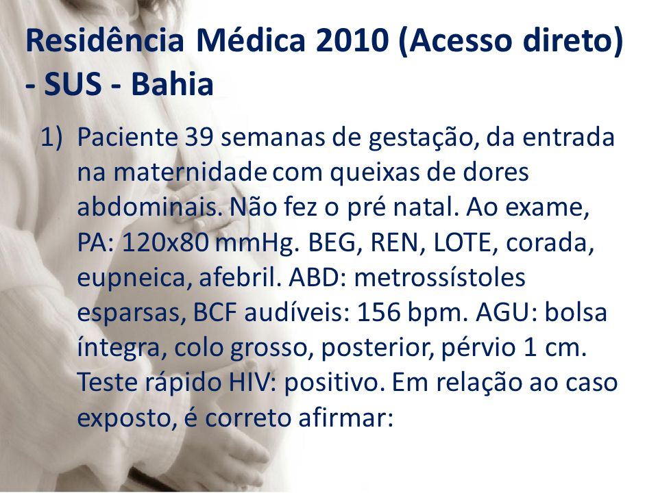 Residência Médica 2010 (Acesso direto) - SUS - Bahia 1)Paciente 39 semanas de gestação, da entrada na maternidade com queixas de dores abdominais. Não