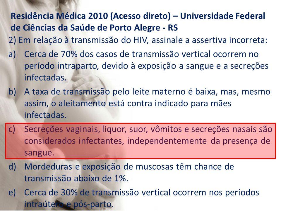 Residência Médica 2010 (Acesso direto) – Universidade Federal de Ciências da Saúde de Porto Alegre - RS 2) Em relação à transmissão do HIV, assinale a assertiva incorreta: a)Cerca de 70% dos casos de transmissão vertical ocorrem no período intraparto, devido à exposição a sangue e a secreções infectadas.