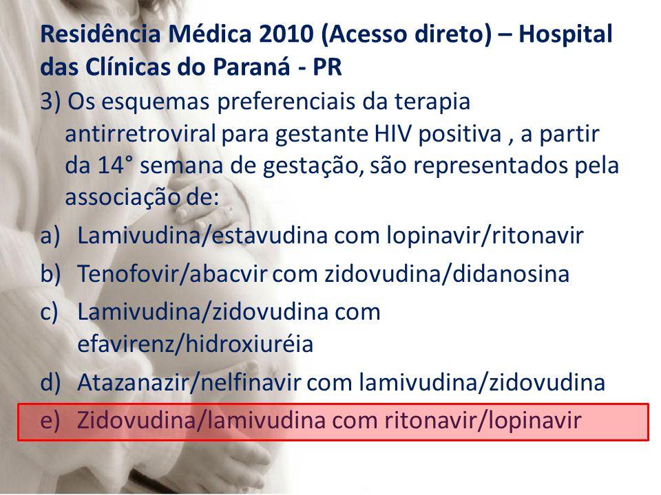 Residência Médica 2010 (Acesso direto) – Hospital das Clínicas do Paraná - PR 3) Os esquemas preferenciais da terapia antirretroviral para gestante HIV positiva, a partir da 14° semana de gestação, são representados pela associação de: a)Lamivudina/estavudina com lopinavir/ritonavir b)Tenofovir/abacvir com zidovudina/didanosina c)Lamivudina/zidovudina com efavirenz/hidroxiuréia d)Atazanazir/nelfinavir com lamivudina/zidovudina e)Zidovudina/lamivudina com ritonavir/lopinavir