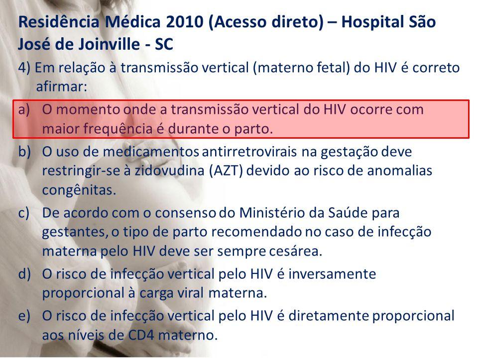 Residência Médica 2010 (Acesso direto) – Hospital São José de Joinville - SC 4) Em relação à transmissão vertical (materno fetal) do HIV é correto afirmar: a)O momento onde a transmissão vertical do HIV ocorre com maior frequência é durante o parto.