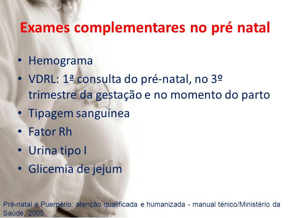 Exames complementares no pré natal Hemograma VDRL: 1ª consulta do pré-natal, no 3º trimestre da gestação e no momento do parto Tipagem sanguínea Fator