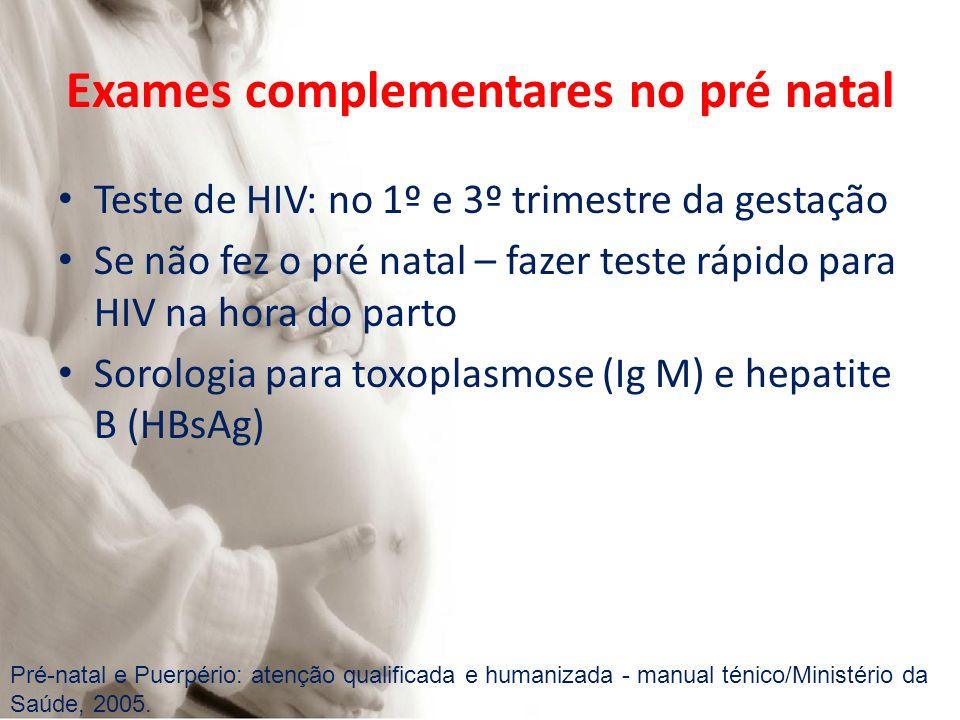 Exames complementares no pré natal Teste de HIV: no 1º e 3º trimestre da gestação Se não fez o pré natal – fazer teste rápido para HIV na hora do parto Sorologia para toxoplasmose (Ig M) e hepatite B (HBsAg) Pré-natal e Puerpério: atenção qualificada e humanizada - manual ténico/Ministério da Saúde, 2005.