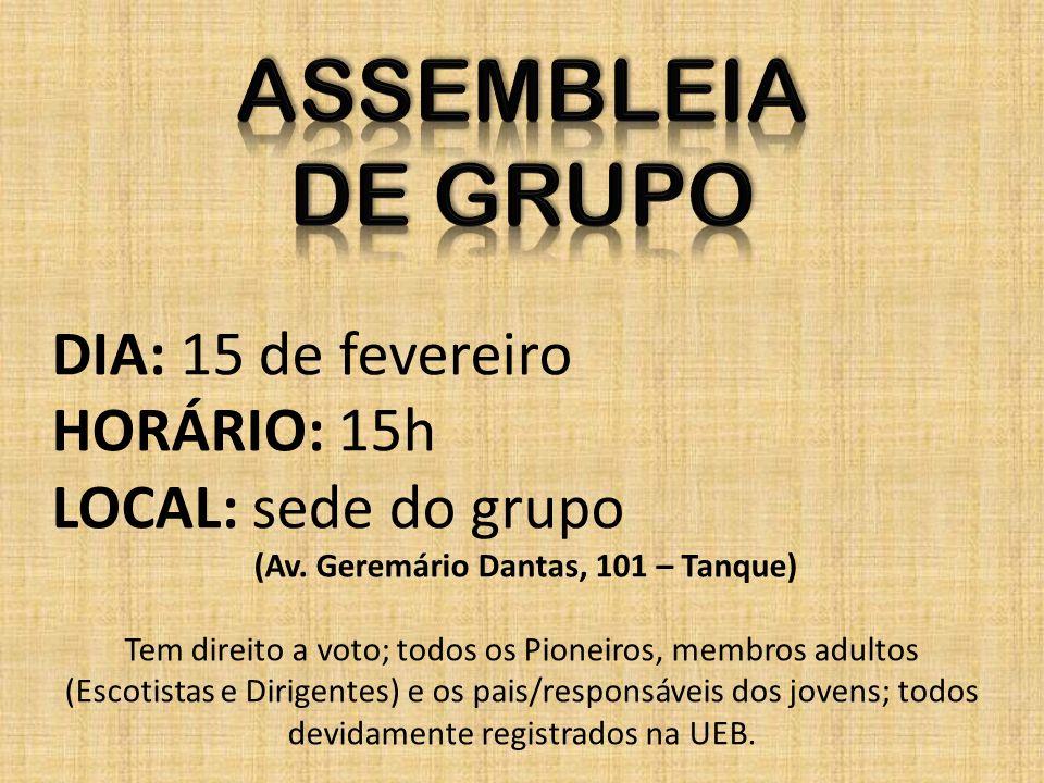 DIA: 15 de fevereiro HORÁRIO: 15h LOCAL: sede do grupo (Av. Geremário Dantas, 101 – Tanque) Tem direito a voto; todos os Pioneiros, membros adultos (E