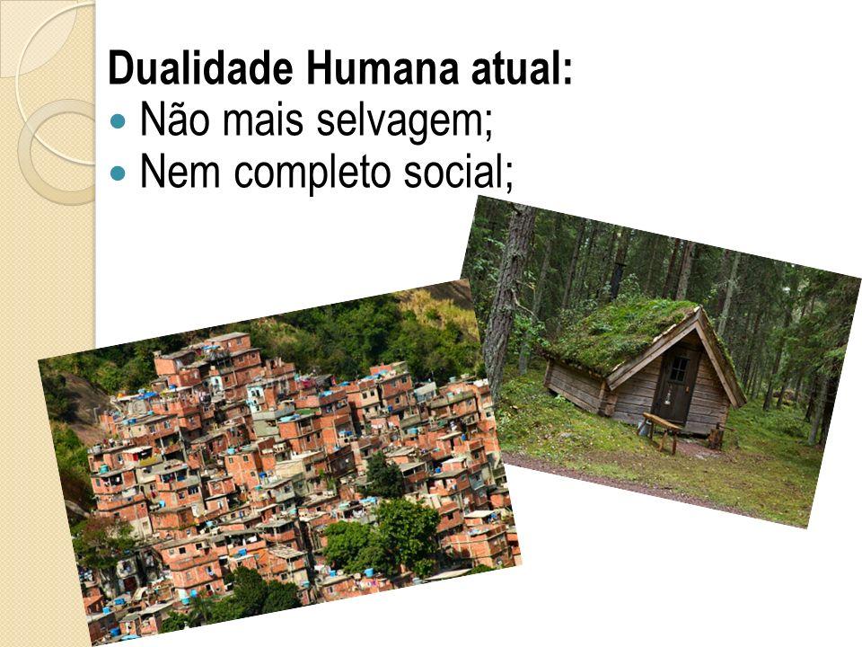 Dualidade Humana atual: Não mais selvagem; Nem completo social;