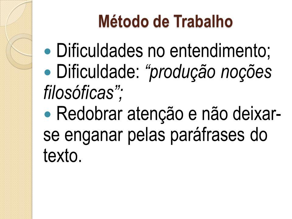 Método de Trabalho Dificuldades no entendimento; Dificuldade: produção noções filosóficas; Redobrar atenção e não deixar- se enganar pelas paráfrases do texto.