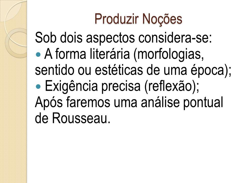 Produzir Noções Sob dois aspectos considera-se: A forma literária (morfologias, sentido ou estéticas de uma época); Exigência precisa (reflexão); Após faremos uma análise pontual de Rousseau.