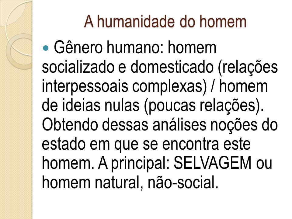 A humanidade do homem Gênero humano: homem socializado e domesticado (relações interpessoais complexas) / homem de ideias nulas (poucas relações).